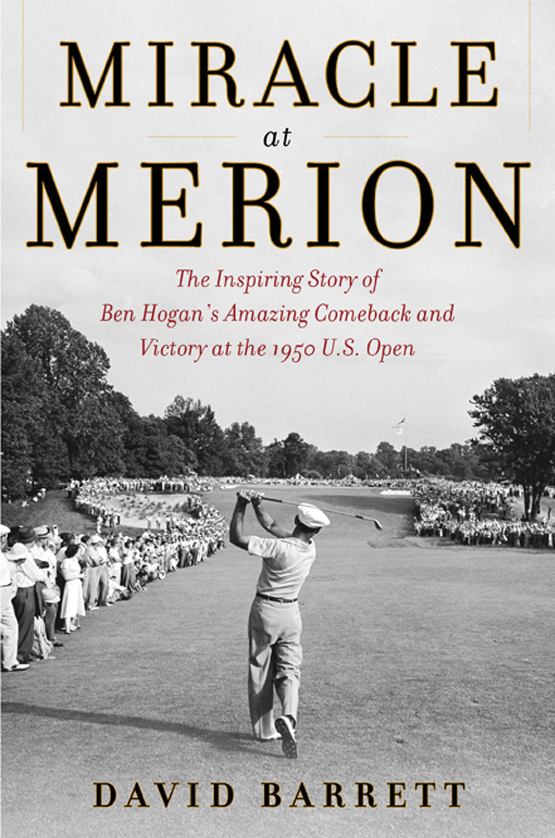 Miracle at Merion: The Inspiring Story of Ben Hogan's Amazing Comeback and Victory at the 1950 U.S. Open • David Barrett • Skyhorse Publishing • 308 pages; hard cover • $24.95